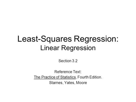 Least-Squares Regression: Linear Regression Section 3.2 Reference Text: The Practice of Statistics, Fourth Edition. Starnes, Yates, Moore.