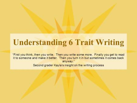 "Understanding 6 Trait Writing ""First you think, then you write. Then you write some more. Finally you get to read it to someone and make it better. Then."