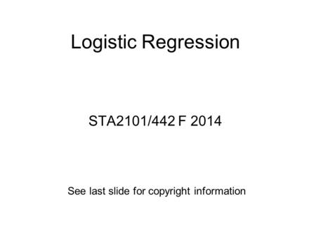 Logistic Regression STA2101/442 F 2014 See last slide for copyright information.