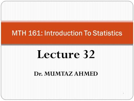 Lecture 32 Dr. MUMTAZ AHMED MTH 161: Introduction To Statistics.
