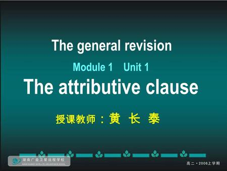 The general revision Module 1 Unit 1 The attributive clause 授课教师 :黄 长 泰.