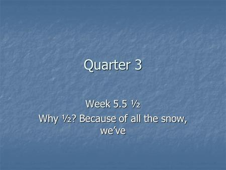 Quarter 3 Week 5.5 ½ Why ½? Because of all the snow, we've.