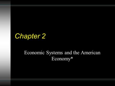 Chapter 2 Economic Systems and the American Economy*