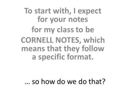 … so how do we do that? To start with, I expect for your notes for my class to be CORNELL NOTES, which means that they follow a specific format.