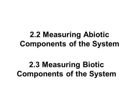 2.2 Measuring Abiotic Components of the System 2.3 Measuring Biotic Components of the System.