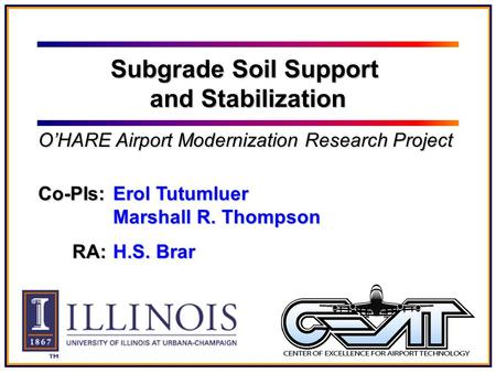 Co-PIs: Erol Tutumluer Marshall R. Thompson RA: H.S. Brar Subgrade Soil Support and Stabilization O'HARE Airport Modernization Research Project.