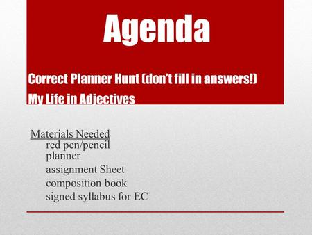 Agenda Correct Planner Hunt (don't fill in answers!) My Life in Adjectives Materials Needed red pen/pencil planner assignment Sheet composition book signed.