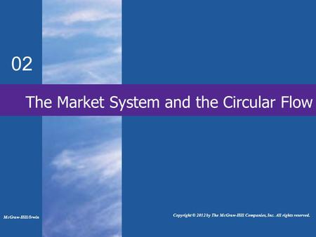 The Market System and the Circular Flow 02 McGraw-Hill/Irwin Copyright © 2012 by The McGraw-Hill Companies, Inc. All rights reserved.