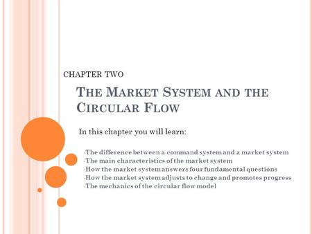 T HE M ARKET S YSTEM AND THE C IRCULAR F LOW The difference between a command system and a market system The main characteristics of the market system.