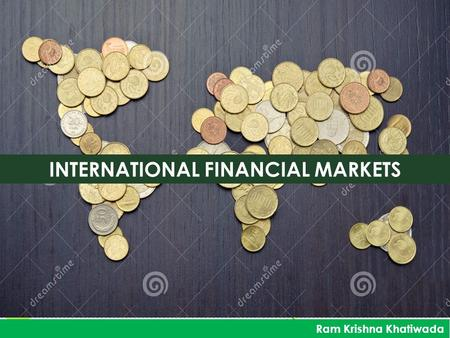 INTERNATIONAL FINANCIAL MARKETS Ram Krishna Khatiwada.
