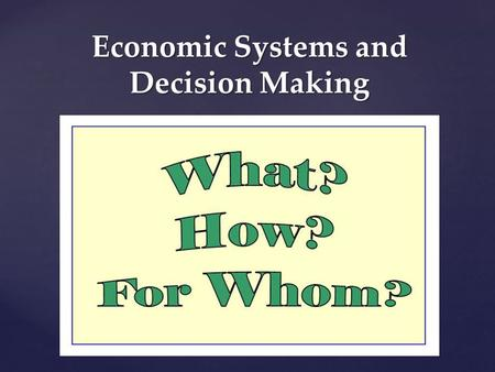 Economic Systems and Decision Making. Economic Systems Economic System: -A particular set of institutional arrangements and a coordinating mechanism to.