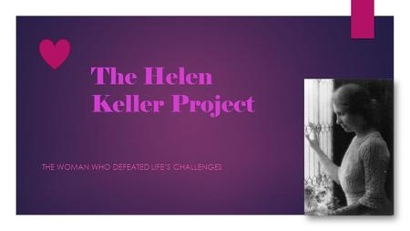 The Helen Keller Project THE WOMAN WHO DEFEATED LIFE'S CHALLENGES.