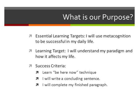 What is our Purpose?  Essential Learning Targets: I will use metacognition to be successful in my daily life.  Learning Target: I will understand my.