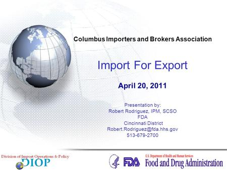 Columbus Importers and Brokers Association Import For Export April 20, 2011 Presentation by: Robert Rodriguez, IPM, SCSO FDA Cincinnati District