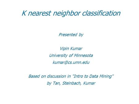 K nearest neighbor classification Presented by Vipin Kumar University of Minnesota Based on discussion in Intro to Data Mining by Tan,