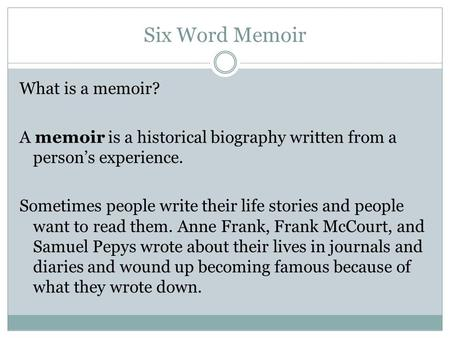 Six Word Memoir What is a memoir? A memoir is a historical biography written from a person's experience. Sometimes people write their life stories and.