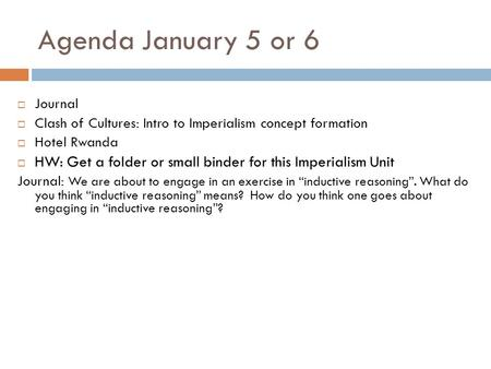 Agenda January 5 or 6  Journal  Clash of Cultures: Intro to Imperialism concept formation  Hotel Rwanda  HW: Get a folder or small binder for this.