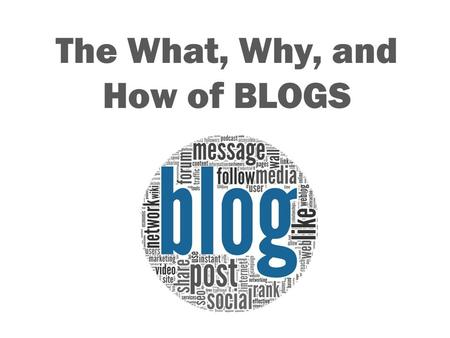 The What, Why, and How of BLOGS. What is a BLOG? A personal website or web page on which an individual records opinions, links to other sites, etc. on.