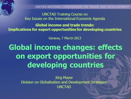 Global income changes: effects on export opportunities for developing countries Jörg Mayer Division on Globalisation and Development Strategies UNCTAD.