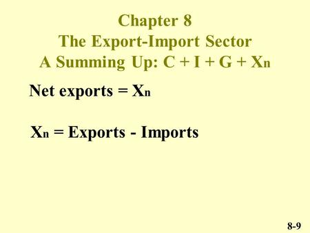 Chapter 8 The Export-Import Sector A Summing Up: C + I + G + X n 8-9 Net exports = X n X n = Exports - Imports.