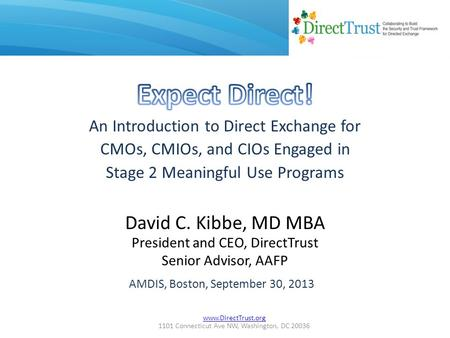 Www.DirectTrust.org 1101 Connecticut Ave NW, Washington, DC 20036 David C. Kibbe, MD MBA President and CEO, DirectTrust Senior Advisor, AAFP AMDIS, Boston,