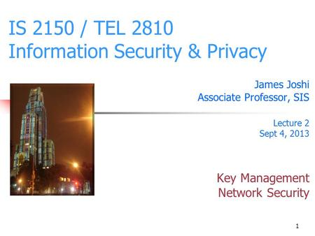 1 IS 2150 / TEL 2810 Information Security & Privacy James Joshi Associate Professor, SIS Lecture 2 Sept 4, 2013 Key Management Network Security.