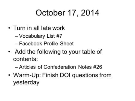 October 17, 2014 Turn in all late work –Vocabulary List #7 –Facebook Profile Sheet Add the following to your table of contents: –Articles of Confederation.
