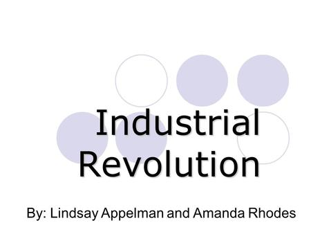 Industrial Revolution By: Lindsay Appelman and Amanda Rhodes.