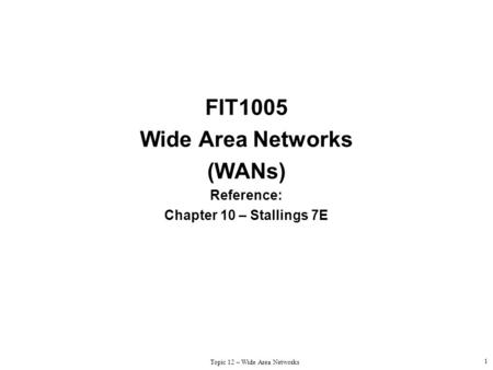 Topic 12 – Wide Area Networks 1 FIT1005 Wide Area Networks (WANs) Reference: Chapter 10 – Stallings 7E.