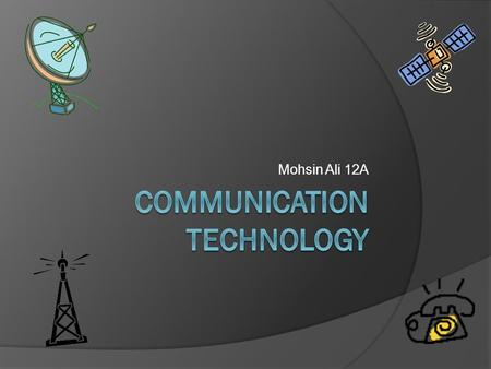 Mohsin Ali 12A. Introduction  Communication technology is basically electronic communication. These days, the affect of communication technology on the.