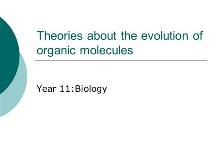 Theories about the evolution of organic molecules Year 11:Biology.