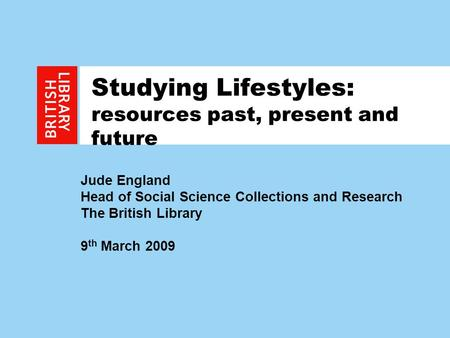 1 Studying Lifestyles: resources past, present and future Jude England Head of Social Science Collections and Research The British Library 9 th March 2009.