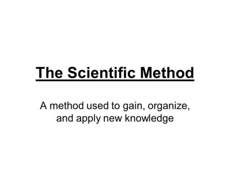 The Scientific Method A method used to gain, organize, and apply new knowledge.
