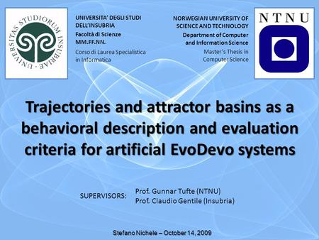 Trajectories and attractor basins as a behavioral description and evaluation criteria for artificial EvoDevo systems Stefano Nichele – October 14, 2009.