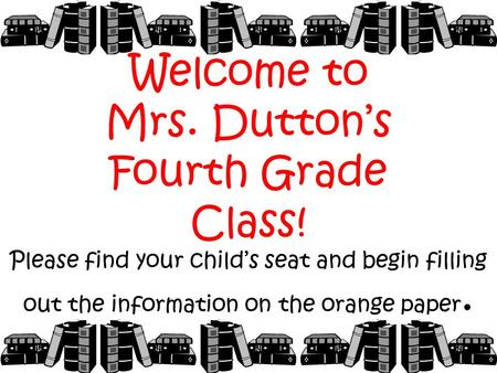 Welcome to Mrs. Dutton's Fourth Grade Class! Please find your child's seat and begin filling out the information on the orange paper.