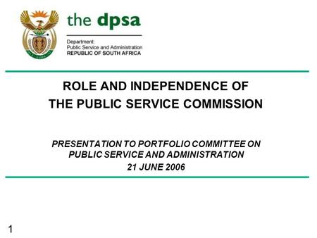 1 ROLE AND INDEPENDENCE OF THE PUBLIC SERVICE COMMISSION PRESENTATION TO PORTFOLIO COMMITTEE ON PUBLIC SERVICE AND ADMINISTRATION 21 JUNE 2006.