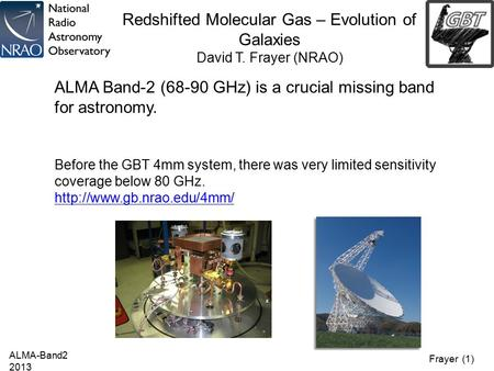 Frayer (1) Redshifted Molecular Gas – Evolution of Galaxies David T. Frayer (NRAO) ALMA-Band2 2013 ALMA Band-2 (68-90 GHz) is a crucial missing band for.