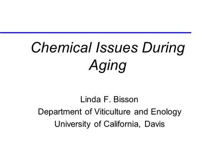 Chemical Issues During Aging Linda F. Bisson Department of Viticulture and Enology University of California, Davis.