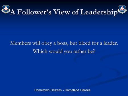 Hometown Citizens - Homeland Heroes A Follower's View of Leadership Members will obey a boss, but bleed for a leader. Which would you rather be?