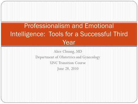 Alice Chuang, MD Department of Obstetrics and Gynecology UNC Transition Course June 28, 2010 Professionalism and Emotional Intelligence: Tools for a Successful.