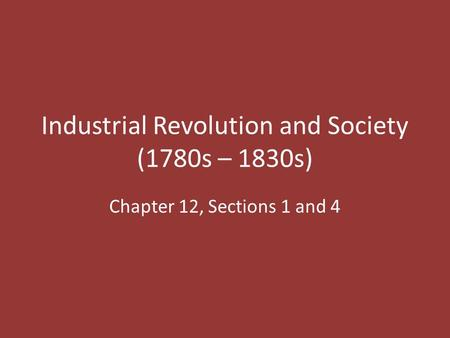 Industrial Revolution and Society (1780s – 1830s) Chapter 12, Sections 1 and 4.