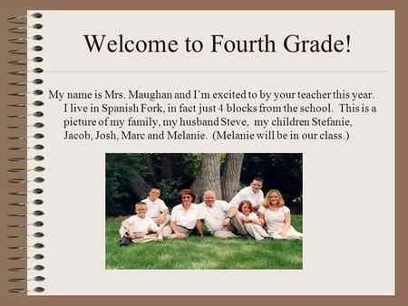 Welcome to Fourth Grade! My name is Mrs. Maughan and I'm excited to by your teacher this year. I live in Spanish Fork, in fact just 4 blocks from the school.