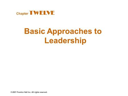 © 2007 Prentice Hall Inc. All rights reserved. Basic Approaches to Leadership Chapter TWELVE.