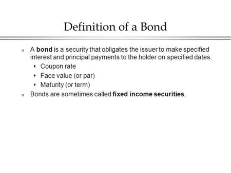 Definition of a Bond n A bond is a security that obligates the issuer to make specified interest and principal payments to the holder on specified dates.