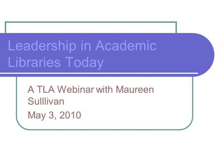 Leadership in Academic Libraries Today A TLA Webinar with Maureen Sulllivan May 3, 2010.