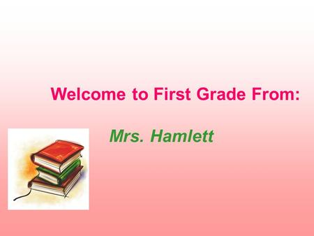 Welcome to First Grade From: Mrs. Hamlett. Daily Class Schedule 7:40 Doors open 7:55 Children may go to class 8:20 Tardy bell rings 8:30-9:15 M,T,Th,F.