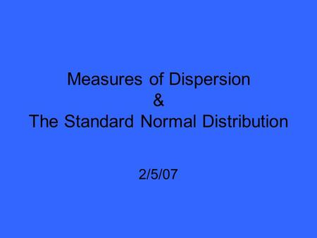 Measures of Dispersion & The Standard Normal Distribution 2/5/07.