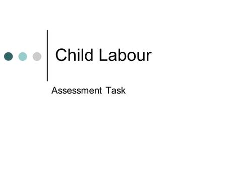Child Labour Assessment Task. You are a researcher for the International Labour Organisation. You have been asked to write a report describing child labour.