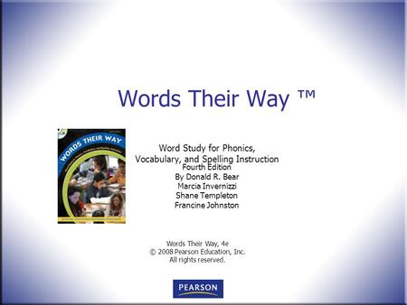 Words Their Way, 4e © 2008 Pearson Education, Inc. All rights reserved. Words Their Way ™ Word Study for Phonics, Vocabulary, and Spelling Instruction.