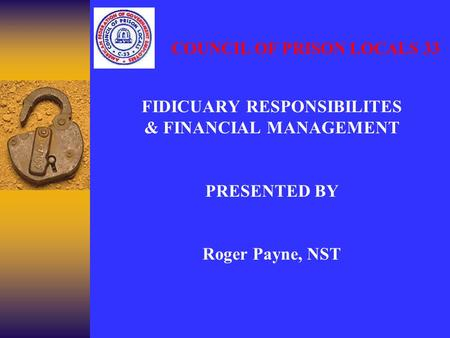 FIDICUARY RESPONSIBILITES & FINANCIAL MANAGEMENT PRESENTED BY Roger Payne, NST COUNCIL OF PRISON LOCALS 33.